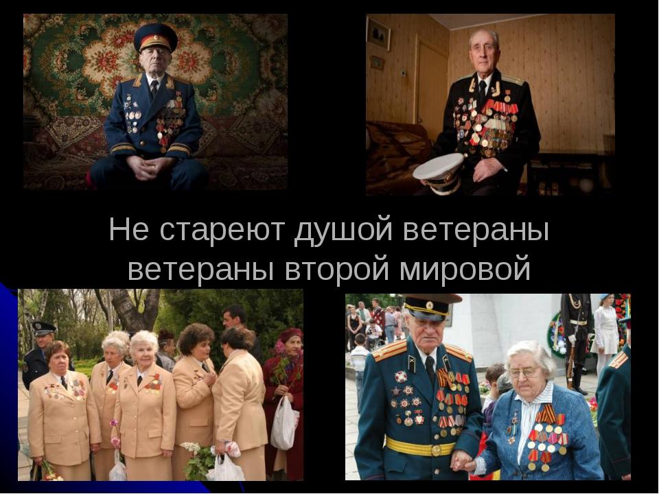 Не стареют душой ветераны ветераны второй мировой