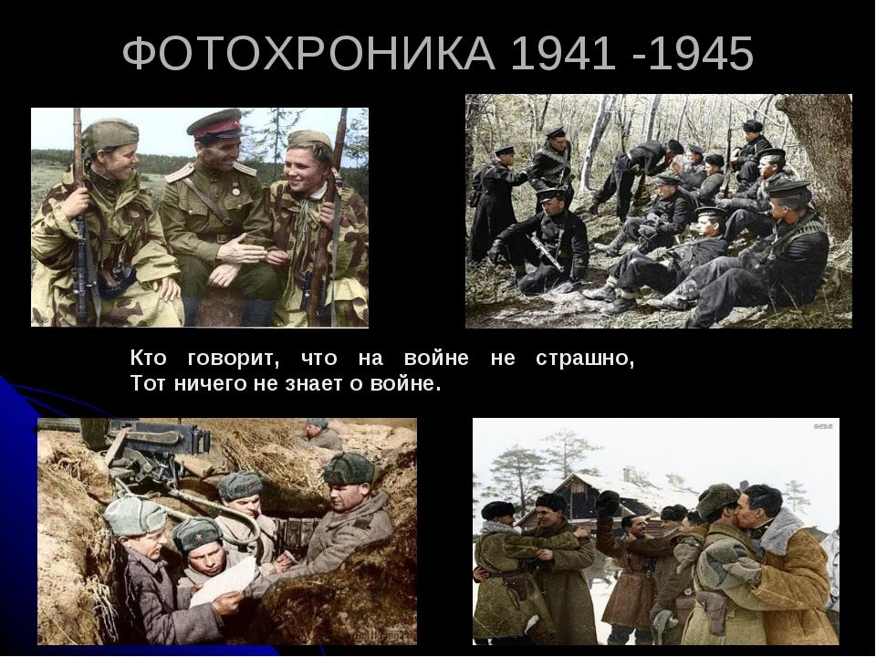 ФОТОХРОНИКА 1941 -1945 Кто говорит, что на войне не страшно, Тот ничего не зн...