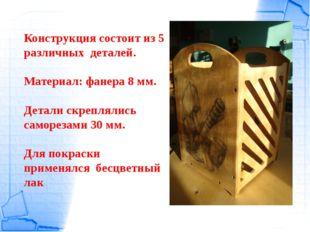 Конструкция состоит из 5 различных деталей. Материал: фанера 8 мм. Детали скр