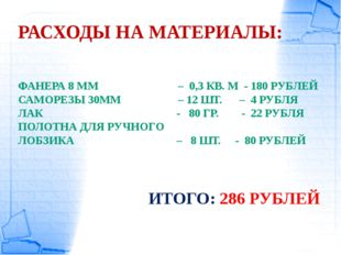 РАСХОДЫ НА МАТЕРИАЛЫ: ФАНЕРА 8 ММ – 0,3 КВ. М - 180 РУБЛЕЙ САМОРЕЗЫ 30ММ – 12