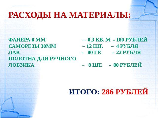 РАСХОДЫ НА МАТЕРИАЛЫ: ФАНЕРА 8 ММ – 0,3 КВ. М - 180 РУБЛЕЙ САМОРЕЗЫ 30ММ – 12...