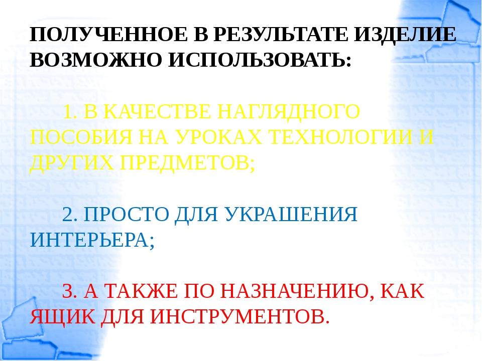 ПОЛУЧЕННОЕ В РЕЗУЛЬТАТЕ ИЗДЕЛИЕ ВОЗМОЖНО ИСПОЛЬЗОВАТЬ: 1. В КАЧЕСТВЕ НАГЛЯДНО...