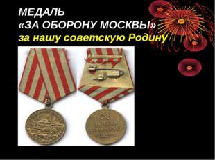 МЕДАЛЬ «ЗА ОБОРОНУ МОСКВЫ» за нашу советскую Родину