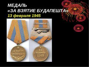 МЕДАЛЬ «ЗА ВЗЯТИЕ БУДАПЕШТА» 13 февраля 1945
