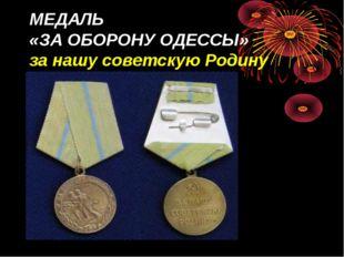 МЕДАЛЬ «ЗА ОБОРОНУ ОДЕССЫ» за нашу советскую Родину