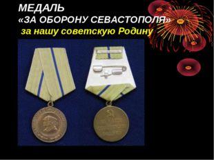 МЕДАЛЬ «ЗА ОБОРОНУ СЕВАСТОПОЛЯ» за нашу советскую Родину