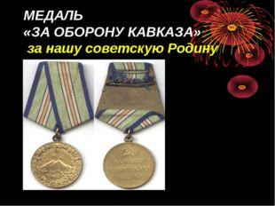 МЕДАЛЬ «ЗА ОБОРОНУ КАВКАЗА» за нашу советскую Родину