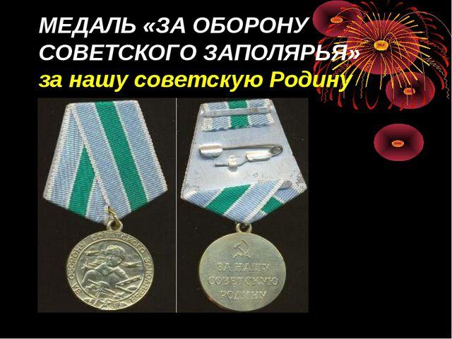 МЕДАЛЬ «ЗА ОБОРОНУ СОВЕТСКОГО ЗАПОЛЯРЬЯ» за нашу советскую Родину