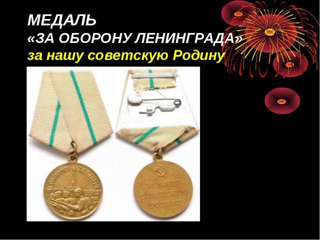 МЕДАЛЬ «ЗА ОБОРОНУ ЛЕНИНГРАДА» за нашу советскую Родину