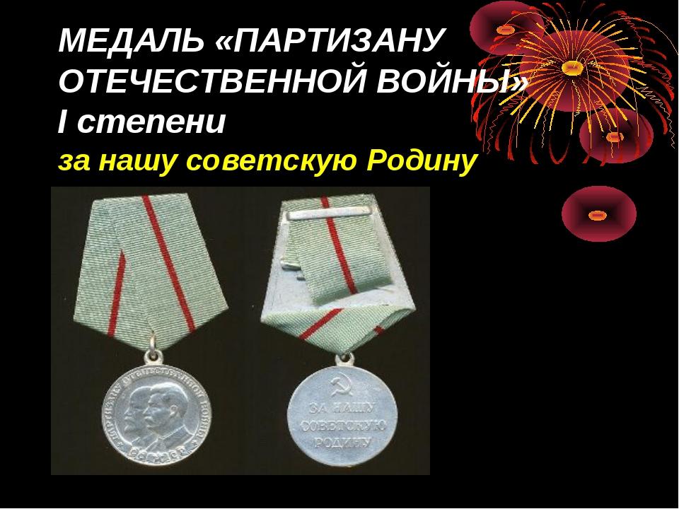 МЕДАЛЬ «ПАРТИЗАНУ ОТЕЧЕСТВЕННОЙ ВОЙНЫ» Iстепени за нашу советскую Родину