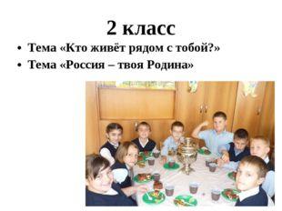 Тема «Кто живёт рядом с тобой?» Тема «Россия – твоя Родина» 2 класс