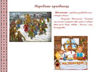 Народные праздники Масленица – праздник проводов зимы и встречи весны. Широка
