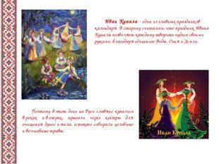 Иван Купала - один из главных праздников календаря. Встарину считалось, что