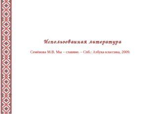 Использованная литература Семёнова М.В. Мы – славяне. – Спб.: Азбука классика