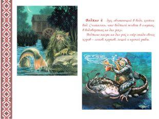 Водяно́й - дух, обитающий в воде, хозяин вод. Считалось, что водяной живет в