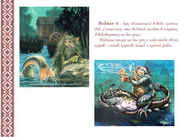 Водяно́й - дух, обитающий в воде, хозяин вод. Считалось, что водяной живет в...