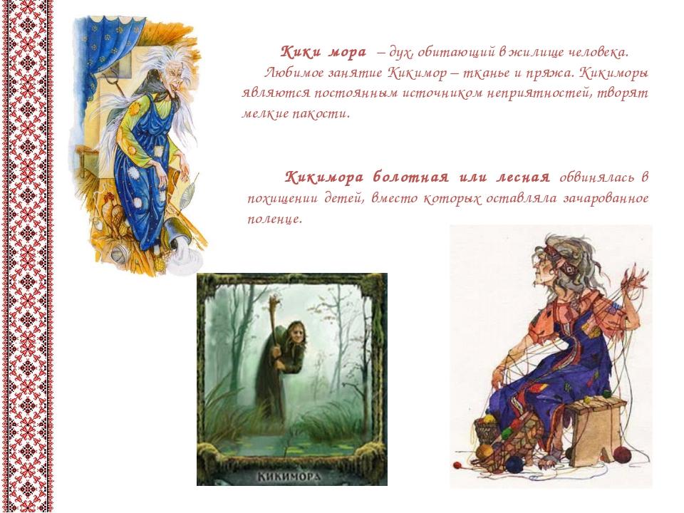 Кики́мора– дух, обитающий в жилище человека. Любимое занятие Кикимор– тка...