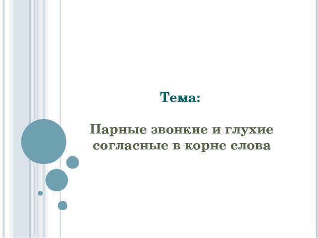 Тема: Парные звонкие и глухие согласные в корне слова