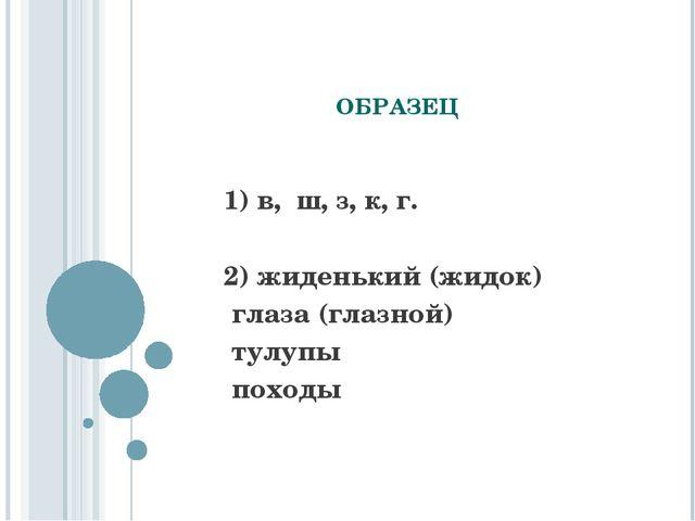 ОБРАЗЕЦ 1) в, ш, з, к, г. 2) жиденький (жидок) глаза (глазной) тулупы походы