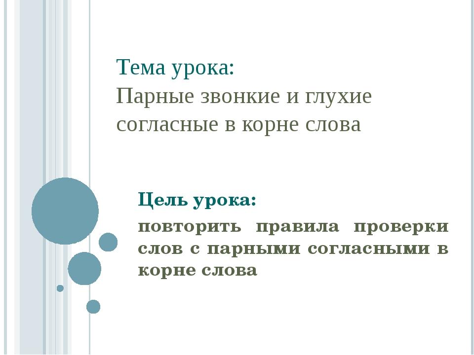 Тема урока: Парные звонкие и глухие согласные в корне слова Цель урока: повт...