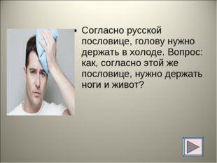 Согласно русской пословице, голову нужно держать в холоде. Вопрос: как, согла