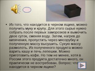 Из того, что находится в черном ящике, можно получить муку и крупу. Для этого