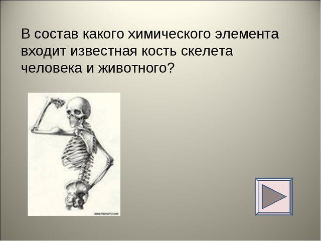 В состав какого химического элемента входит известная кость скелета человека...