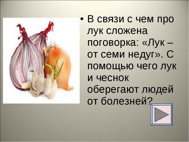 В связи с чем про лук сложена поговорка: «Лук – от семи недуг». С помощью чег...
