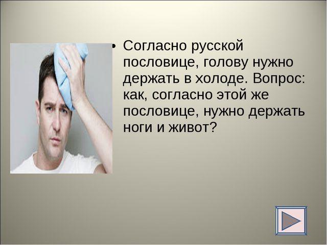 Согласно русской пословице, голову нужно держать в холоде. Вопрос: как, согла...