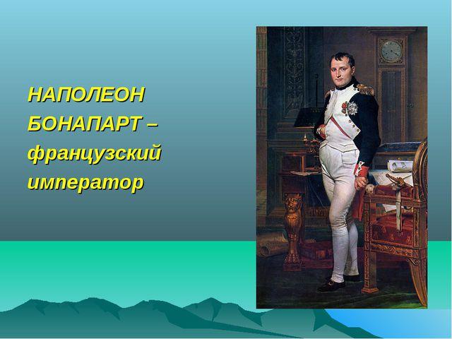 НАПОЛЕОН БОНАПАРТ – французский император