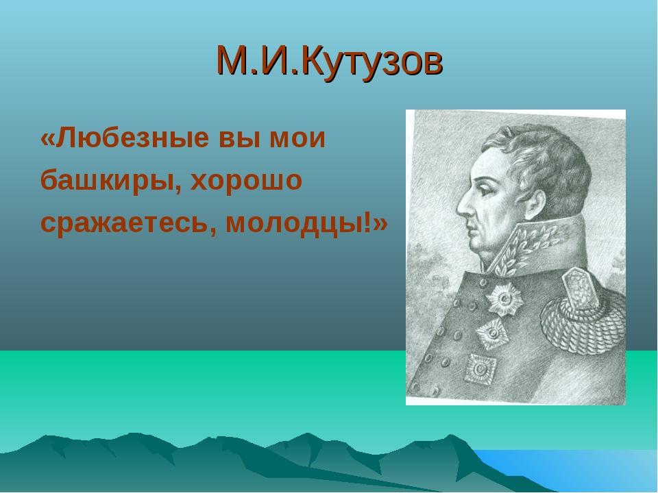 М.И.Кутузов «Любезные вы мои башкиры, хорошо сражаетесь, молодцы!»