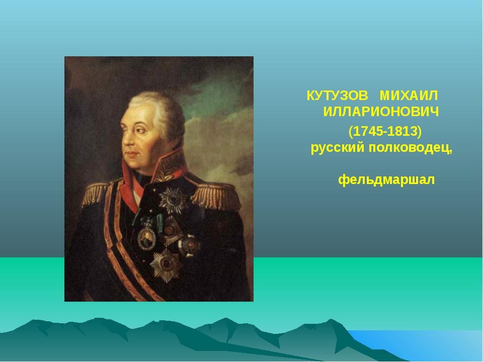 КУТУЗОВ МИХАИЛ ИЛЛАРИОНОВИЧ (1745-1813) русский полководец, фельдмаршал