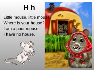 H h Little mouse, little mouse! Where is your house? I am a poor mouse, I hav