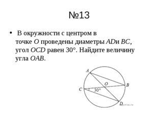 №13 В окружности с центром в точкеОпроведены диаметрыADиBC, уголOCDрав