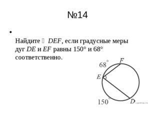 №14 Найдите ∠DEF, если градусные меры дугDEиEFравны 150° и 68° соответств