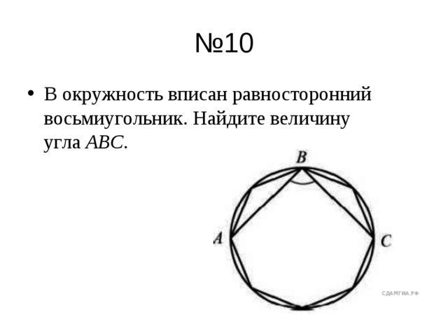 №10 В окружность вписан равносторонний восьмиугольник. Найдите величину угла...