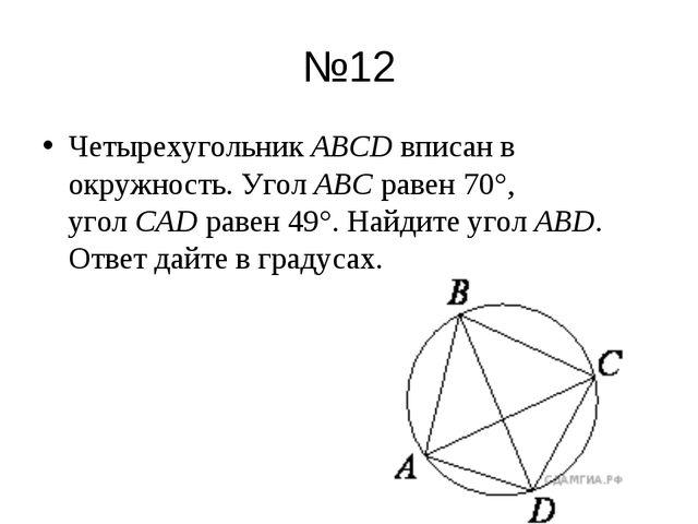 №12 ЧетырехугольникABCDвписан в окружность. УголABCравен 70°, уголCADра...