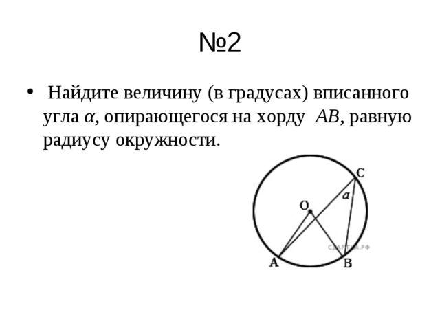 №2 Найдите величину (в градусах) вписанного углаα, опирающегося на хорду A...