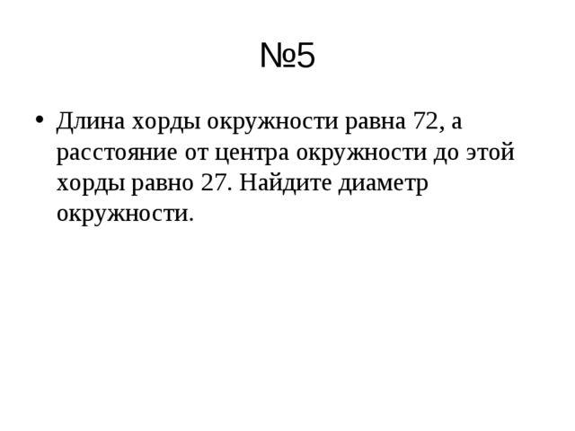 №5 Длина хорды окружности равна 72, а расстояние от центра окружности до этой...