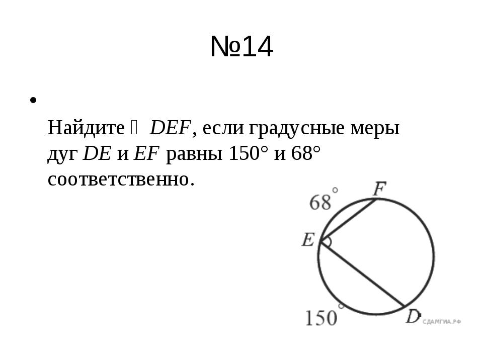 №14 Найдите ∠DEF, если градусные меры дугDEиEFравны 150° и 68° соответств...