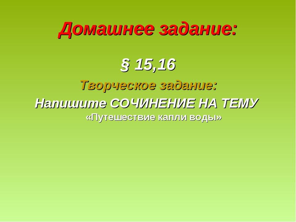 Домашнее задание: § 15,16 Творческое задание: Напишите СОЧИНЕНИЕ НА ТЕМУ «Пут...