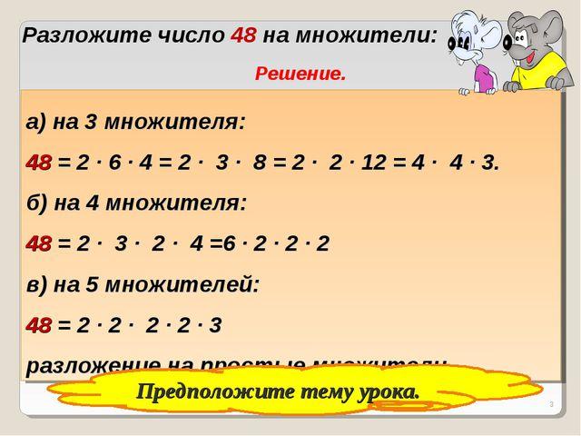 * Разложите число 48 на множители: Решение. а) на 3 множителя: 48 = 2 ∙ 6 ∙ 4...