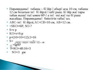 Пирамиданың табаны – бүйір қабырғасы 10 см, табаны 12 см болатын тең бүйірлі