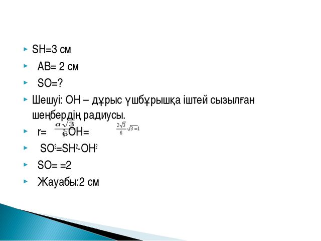 SH=3 см AB= 2 см SO=? Шешуі: OH – дұрыс үшбұрышқа іштей сызылған шеңбердің ра...