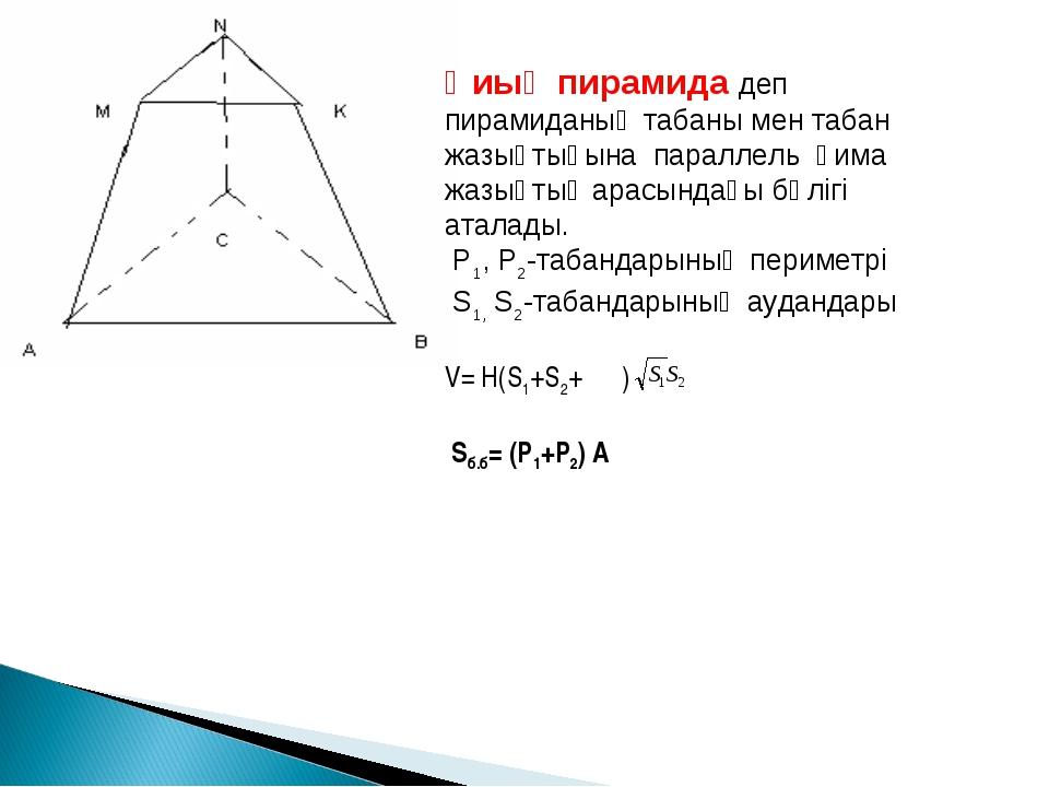 Қиық пирамида деп пирамиданың табаны мен табан жазықтығына параллель қима жаз...