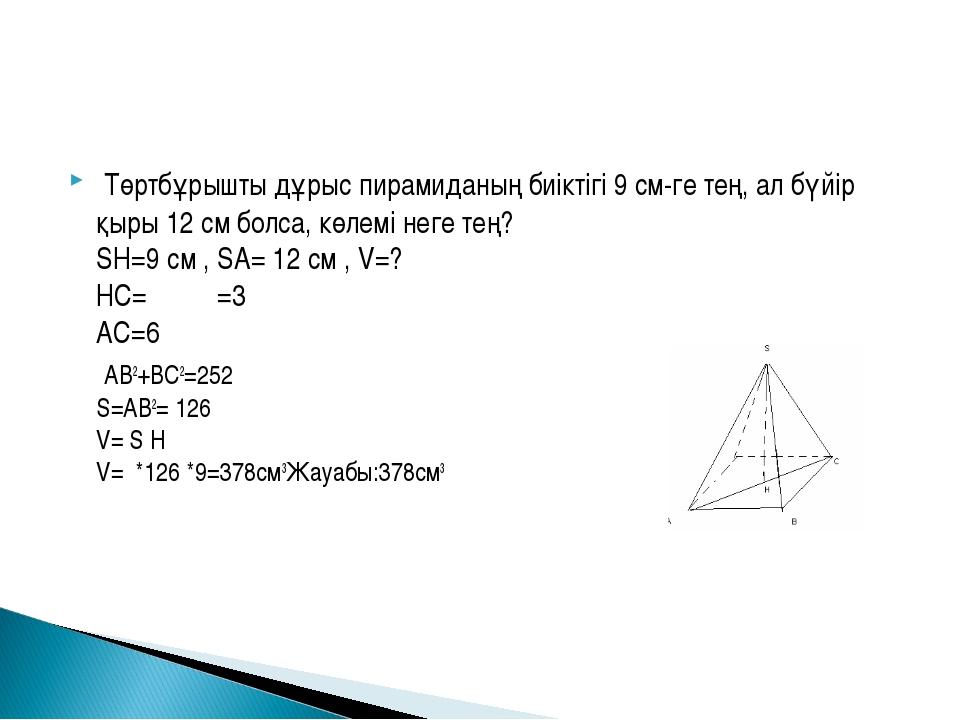 Төртбұрышты дұрыс пирамиданың биіктігі 9 см-ге тең, ал бүйір қыры 12 см болс...