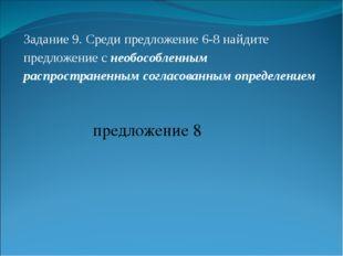 Задание 9. Среди предложение 6-8 найдите предложение с необособленным распрос