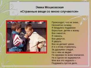 Эмма Мошковская «Странные вещи со мною случаются» Происходит, что не знаю, Н