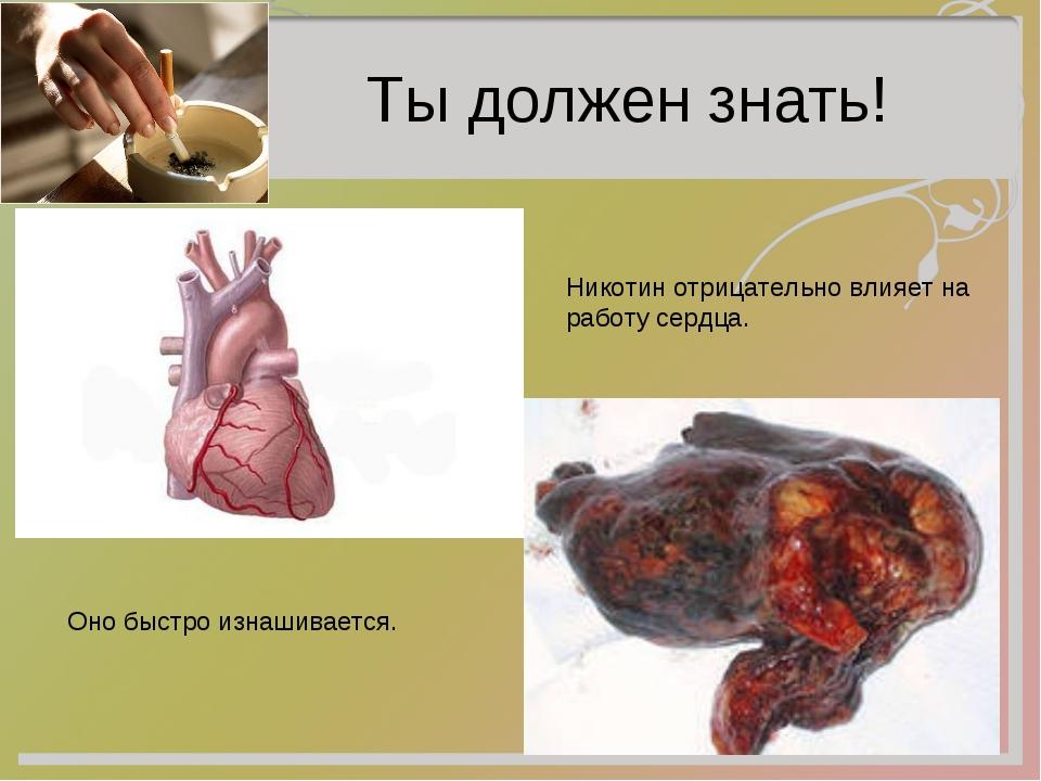 Ты должен знать! Никотин отрицательно влияет на работу сердца. Оно быстро из...