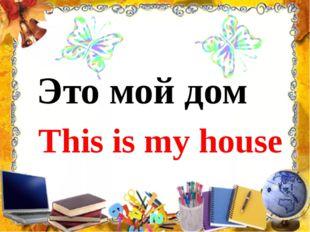 Это мой дом This is my house